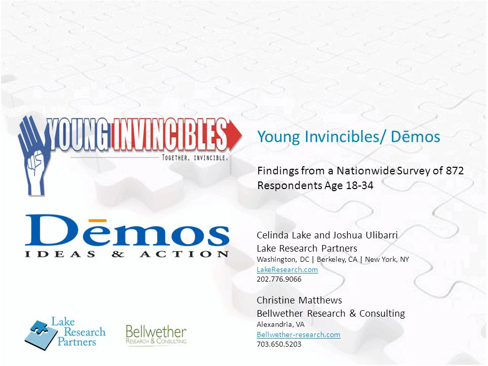 Young Invincibles/ Dēmos Findings from a Nationwide Survey of 872 Respondents Age 18-34 Celinda Lake and Joshua Ulibarri Lake Research Partners Washington, DC | Berkeley, CA | New York, NY LakeResearch.com 202.776.9066 Christine Matthews Bellwether Research & Consulting Alexandria, VA Bellwether-research.com 703.650.5203