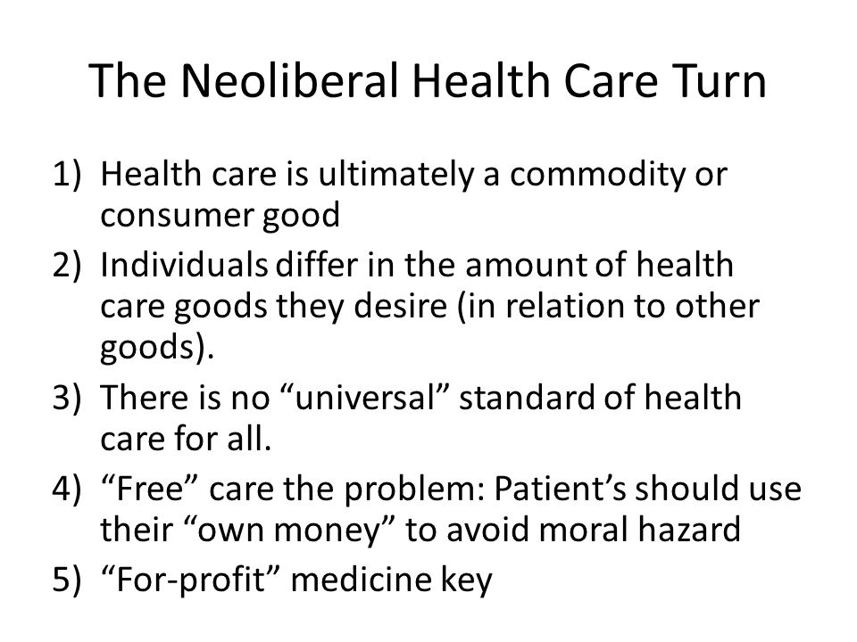 The Neoliberal Health Care Turn 1)Health care is ultimately a commodity or consumer good 2)Individuals differ in the amount of health care goods they desire (in relation to other goods).