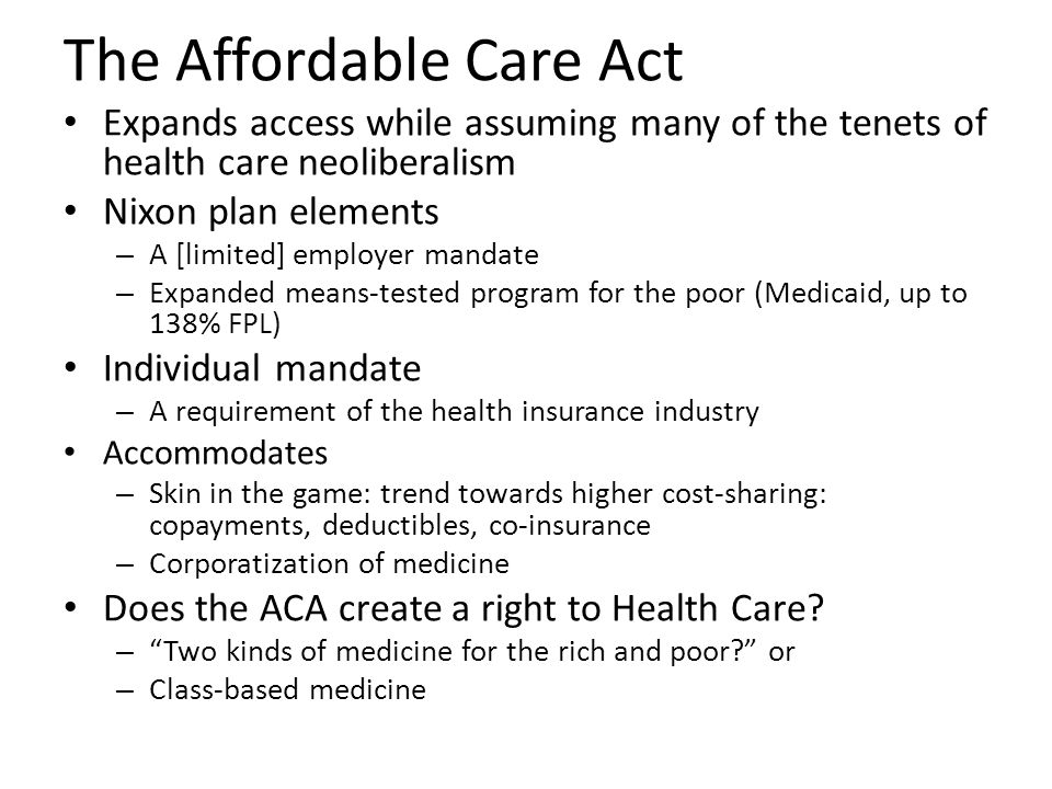 The Affordable Care Act Expands access while assuming many of the tenets of health care neoliberalism Nixon plan elements – A [limited] employer mandate – Expanded means-tested program for the poor (Medicaid, up to 138% FPL) Individual mandate – A requirement of the health insurance industry Accommodates – Skin in the game: trend towards higher cost-sharing: copayments, deductibles, co-insurance – Corporatization of medicine Does the ACA create a right to Health Care.