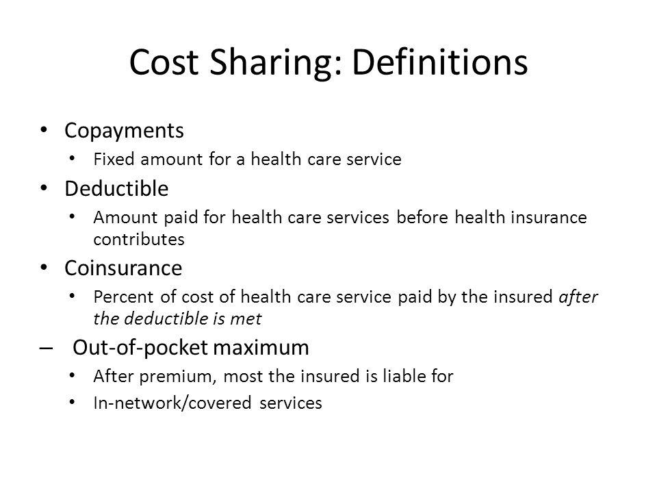 Cost Sharing: Definitions Copayments Fixed amount for a health care service Deductible Amount paid for health care services before health insurance contributes Coinsurance Percent of cost of health care service paid by the insured after the deductible is met – Out-of-pocket maximum After premium, most the insured is liable for In-network/covered services
