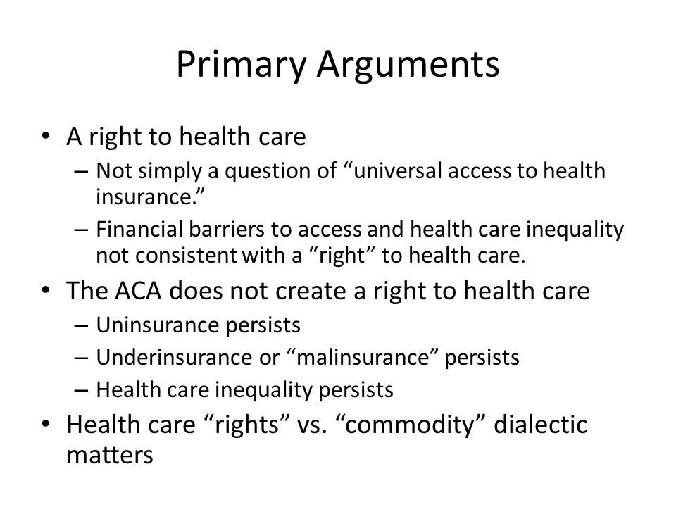 Primary Arguments A right to health care – Not simply a question of universal access to health insurance. – Financial barriers to access and health care inequality not consistent with a right to health care.