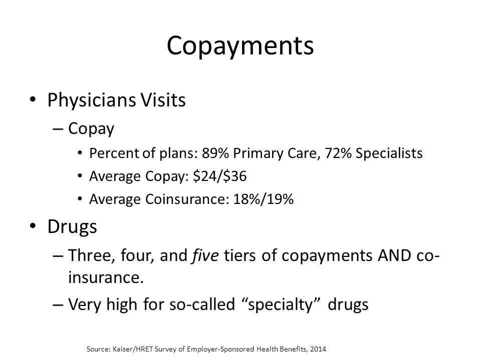 Copayments Physicians Visits – Copay Percent of plans: 89% Primary Care, 72% Specialists Average Copay: $24/$36 Average Coinsurance: 18%/19% Drugs – Three, four, and five tiers of copayments AND co- insurance.
