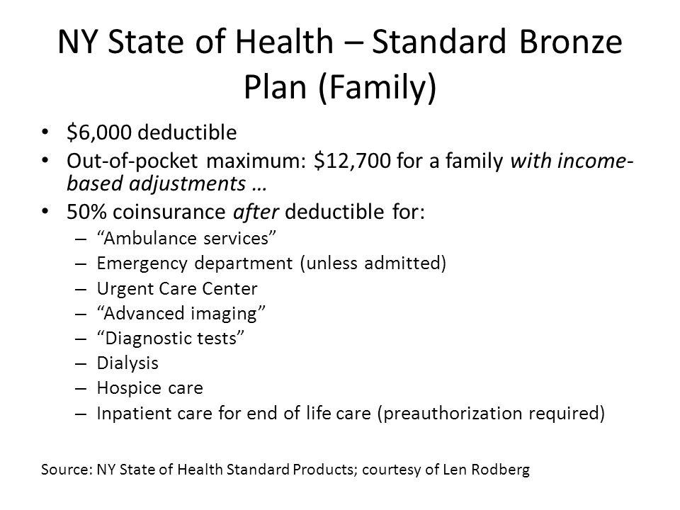 NY State of Health – Standard Bronze Plan (Family) $6,000 deductible Out-of-pocket maximum: $12,700 for a family with income- based adjustments … 50% coinsurance after deductible for: – Ambulance services – Emergency department (unless admitted) – Urgent Care Center – Advanced imaging – Diagnostic tests – Dialysis – Hospice care – Inpatient care for end of life care (preauthorization required) Source: NY State of Health Standard Products; courtesy of Len Rodberg