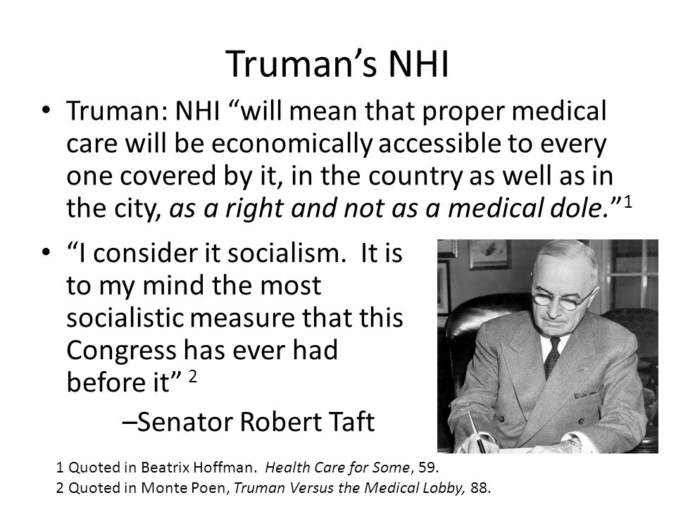"""Truman's NHI """"I consider it socialism. It is to my mind the most socialistic measure that this Congress has ever had before it"""" 2 –Senator Robert Taft"""