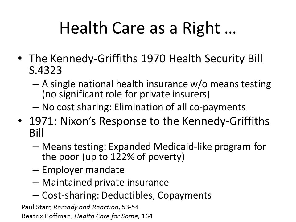 Health Care as a Right … The Kennedy-Griffiths 1970 Health Security Bill S.4323 – A single national health insurance w/o means testing (no significant role for private insurers) – No cost sharing: Elimination of all co-payments 1971: Nixon's Response to the Kennedy-Griffiths Bill – Means testing: Expanded Medicaid-like program for the poor (up to 122% of poverty) – Employer mandate – Maintained private insurance – Cost-sharing: Deductibles, Copayments Paul Starr, Remedy and Reaction, 53-54 Beatrix Hoffman, Health Care for Some, 164