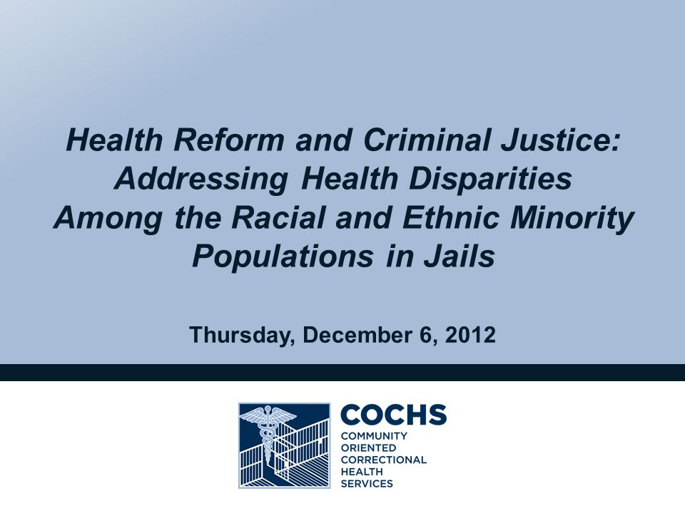 Thursday, December 6, 2012 Health Reform and Criminal Justice: Addressing Health Disparities Among the Racial and Ethnic Minority Populations in Jails