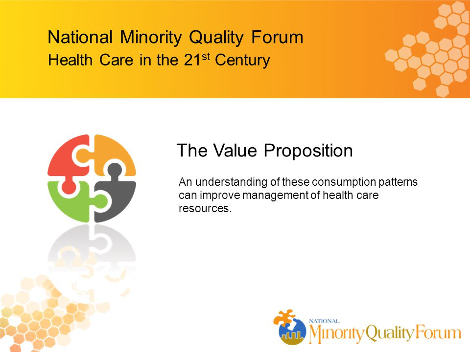 National Minority Quality Forum Health Care in the 21 st Century An understanding of these consumption patterns can improve management of health care resources.