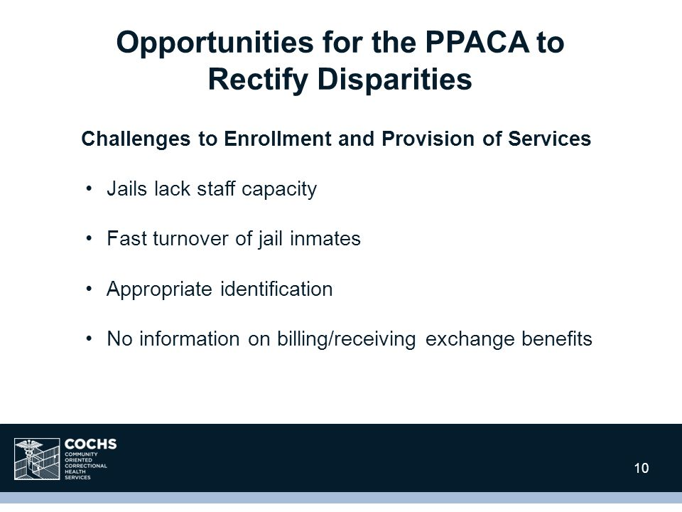 10 Challenges to Enrollment and Provision of Services Jails lack staff capacity Fast turnover of jail inmates Appropriate identification No information on billing/receiving exchange benefits Opportunities for the PPACA to Rectify Disparities 10