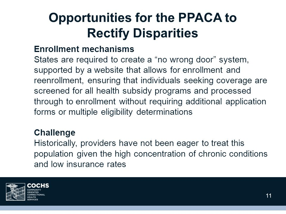 11 Enrollment mechanisms States are required to create a no wrong door system, supported by a website that allows for enrollment and reenrollment, ensuring that individuals seeking coverage are screened for all health subsidy programs and processed through to enrollment without requiring additional application forms or multiple eligibility determinations Challenge Historically, providers have not been eager to treat this population given the high concentration of chronic conditions and low insurance rates Opportunities for the PPACA to Rectify Disparities 11
