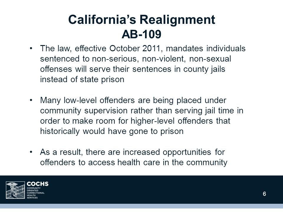 13 6 California's Realignment AB-109 The law, effective October 2011, mandates individuals sentenced to non-serious, non-violent, non-sexual offenses will serve their sentences in county jails instead of state prison Many low-level offenders are being placed under community supervision rather than serving jail time in order to make room for higher-level offenders that historically would have gone to prison As a result, there are increased opportunities for offenders to access health care in the community
