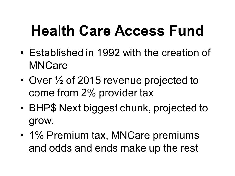 Health Care Access Fund Established in 1992 with the creation of MNCare ​​ Over ½ of 2015 revenue projected to come from 2% provider tax BHP$ Next big