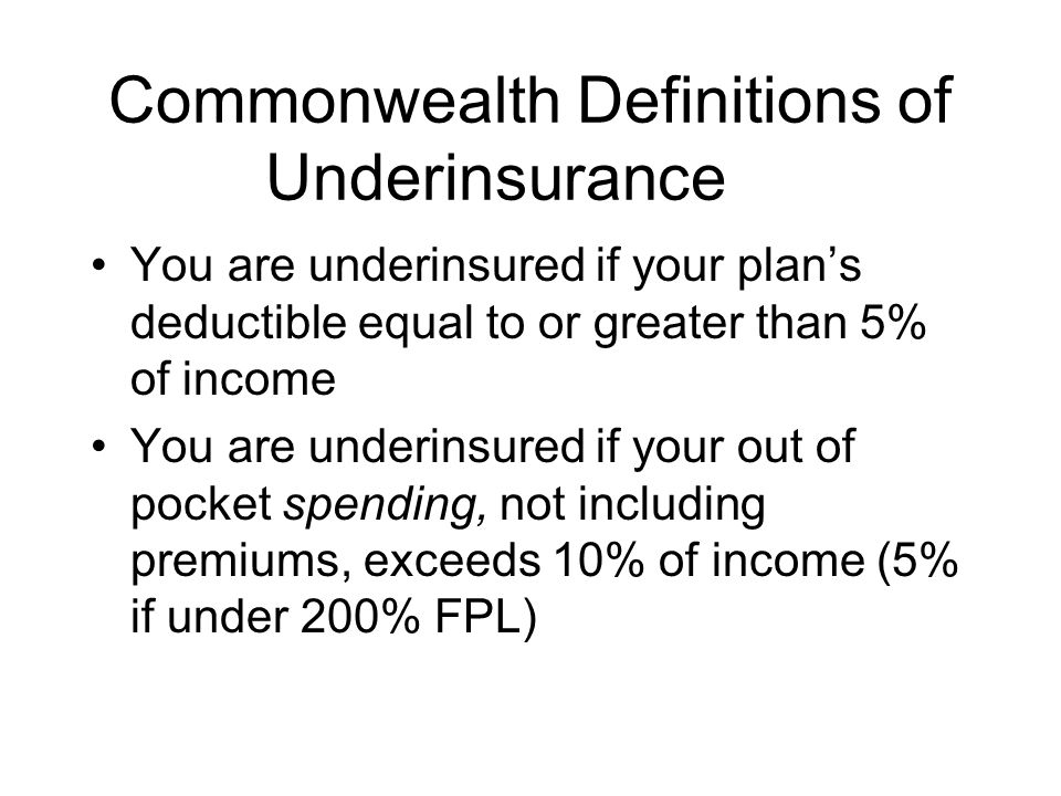 Commonwealth Definitions of Underinsurance You are underinsured if your plan's deductible equal to or greater than 5% of income You are underinsured i