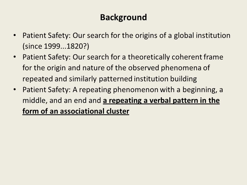Background Patient Safety: Our search for the origins of a global institution (since 1999...1820 ) Patient Safety: Our search for a theoretically coherent frame for the origin and nature of the observed phenomena of repeated and similarly patterned institution building Patient Safety: A repeating phenomenon with a beginning, a middle, and an end and a repeating a verbal pattern in the form of an associational cluster