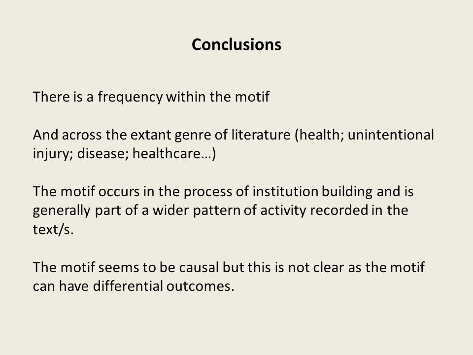 Conclusions There is a frequency within the motif And across the extant genre of literature (health; unintentional injury; disease; healthcare…) The motif occurs in the process of institution building and is generally part of a wider pattern of activity recorded in the text/s.