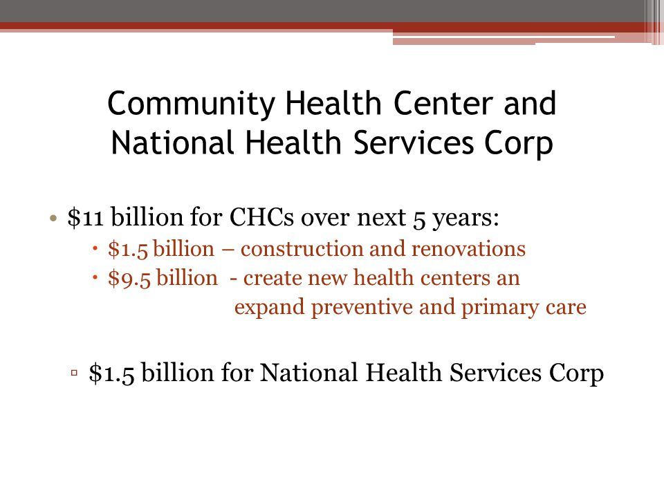 Community Health Center and National Health Services Corp $11 billion for CHCs over next 5 years:  $1.5 billion – construction and renovations  $9.5