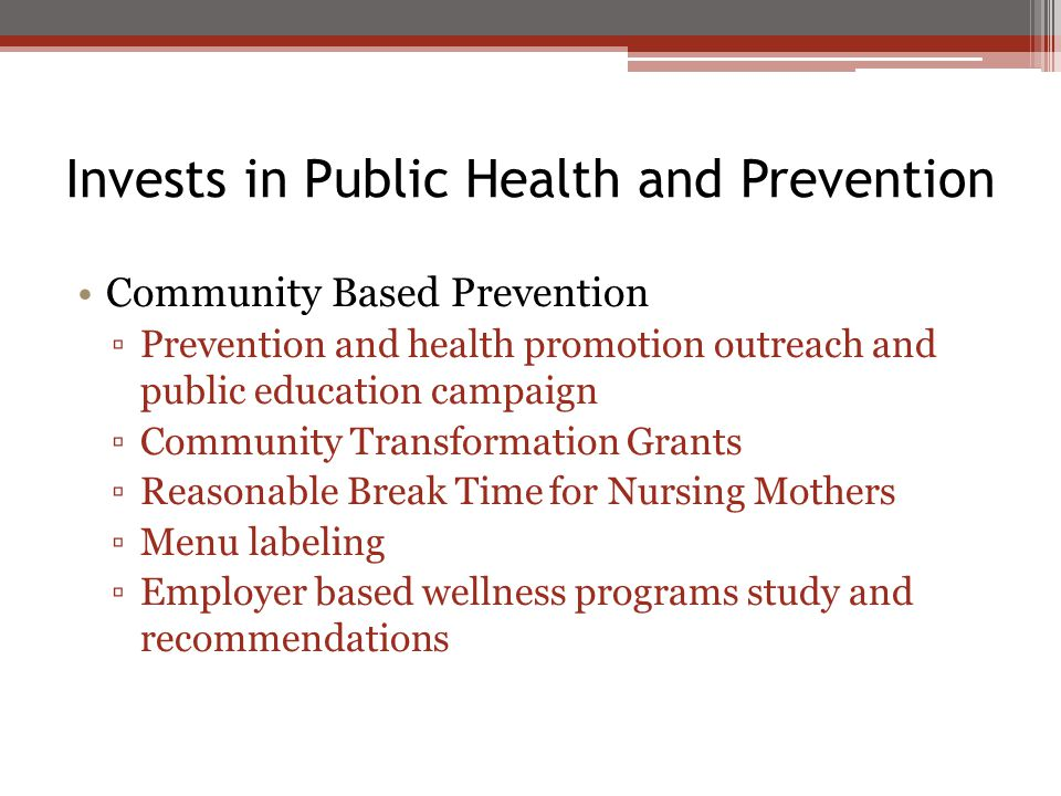 Invests in Public Health and Prevention Community Based Prevention ▫Prevention and health promotion outreach and public education campaign ▫Community Transformation Grants ▫Reasonable Break Time for Nursing Mothers ▫Menu labeling ▫Employer based wellness programs study and recommendations
