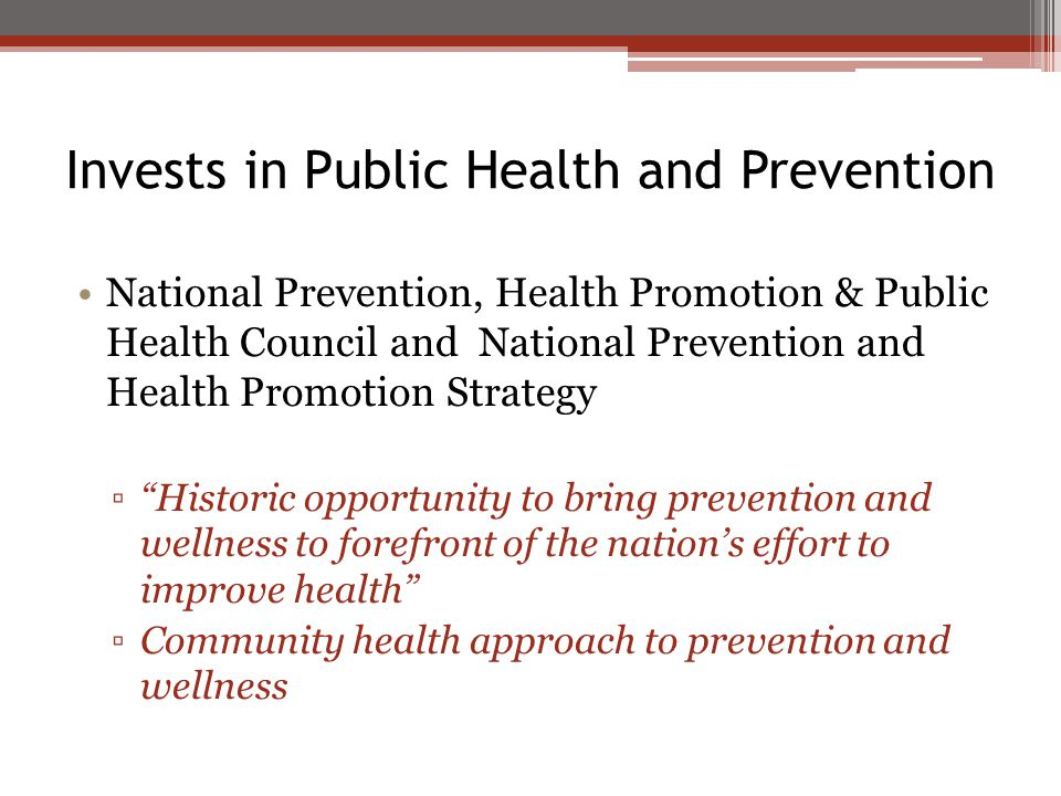 Invests in Public Health and Prevention National Prevention, Health Promotion & Public Health Council and National Prevention and Health Promotion Strategy ▫ Historic opportunity to bring prevention and wellness to forefront of the nation's effort to improve health ▫Community health approach to prevention and wellness