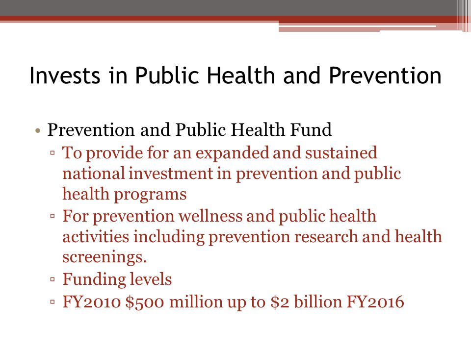 Invests in Public Health and Prevention Prevention and Public Health Fund ▫To provide for an expanded and sustained national investment in prevention and public health programs ▫For prevention wellness and public health activities including prevention research and health screenings.