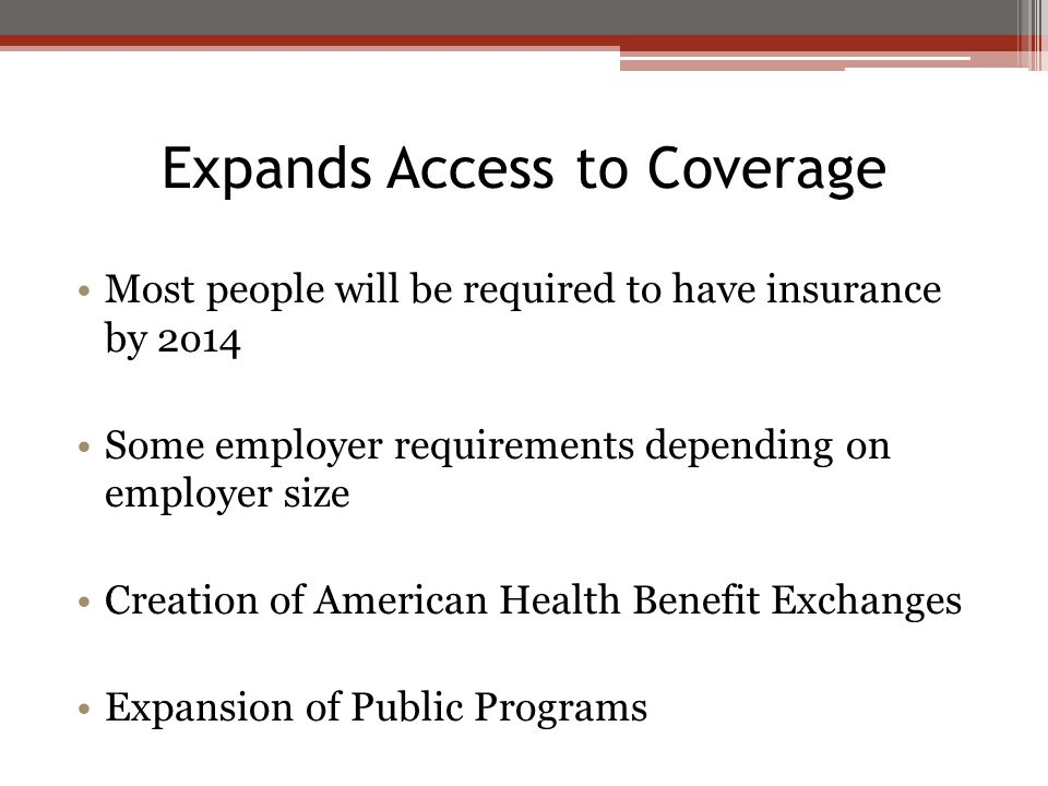Expands Access to Coverage Most people will be required to have insurance by 2o14 Some employer requirements depending on employer size Creation of Am