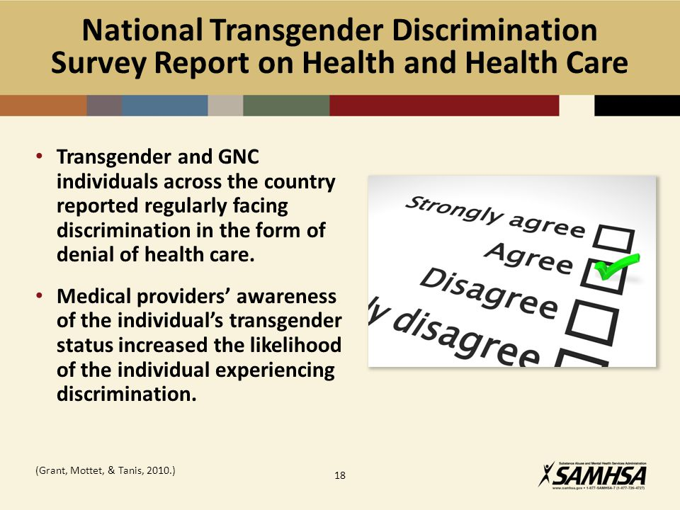 National Transgender Discrimination Survey Report on Health and Health Care Transgender and GNC individuals across the country reported regularly facing discrimination in the form of denial of health care.