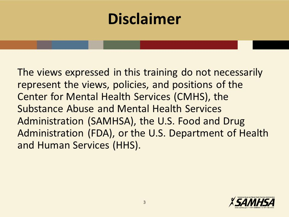 Disclaimer The views expressed in this training do not necessarily represent the views, policies, and positions of the Center for Mental Health Services (CMHS), the Substance Abuse and Mental Health Services Administration (SAMHSA), the U.S.