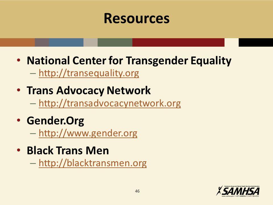 Resources National Center for Transgender Equality – http://transequality.org http://transequality.org Trans Advocacy Network – http://transadvocacynetwork.org http://transadvocacynetwork.org Gender.Org – http://www.gender.org http://www.gender.org Black Trans Men – http://blacktransmen.org http://blacktransmen.org 46