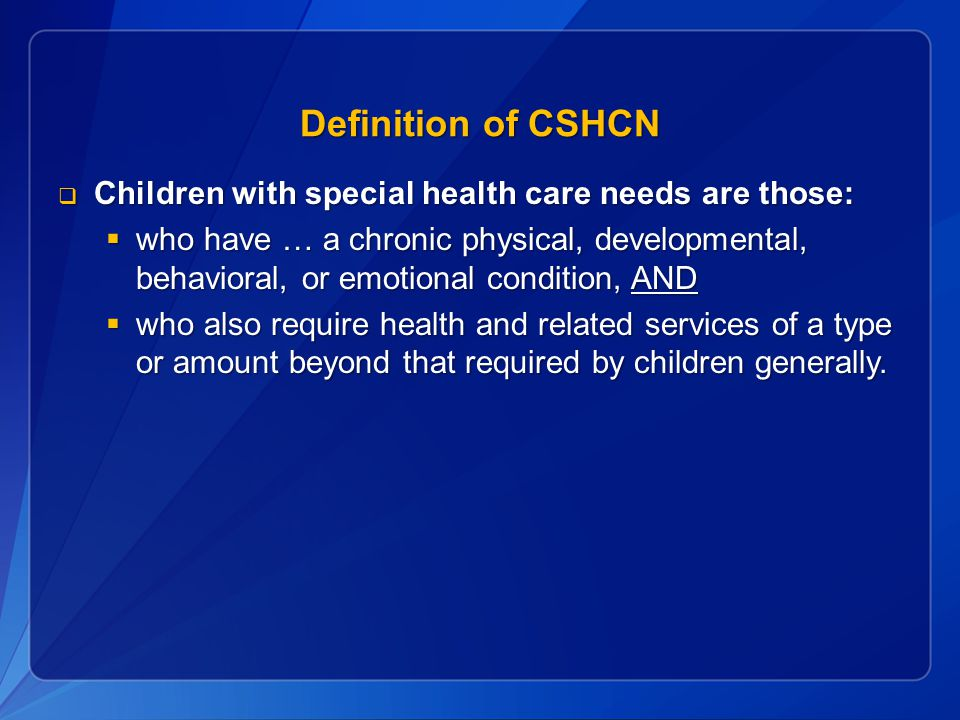 Definition of CSHCN  Children with special health care needs are those:  who have … a chronic physical, developmental, behavioral, or emotional condition, AND  who also require health and related services of a type or amount beyond that required by children generally.