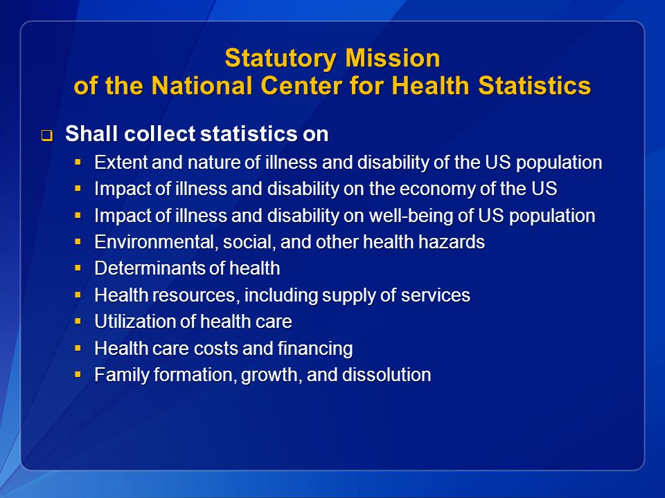 Statutory Mission of the National Center for Health Statistics  Shall collect statistics on  Extent and nature of illness and disability of the US population  Impact of illness and disability on the economy of the US  Impact of illness and disability on well-being of US population  Environmental, social, and other health hazards  Determinants of health  Health resources, including supply of services  Utilization of health care  Health care costs and financing  Family formation, growth, and dissolution