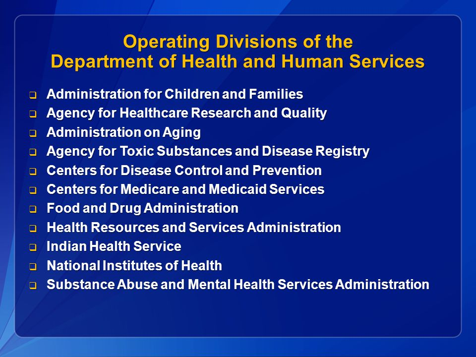 Operating Divisions of the Department of Health and Human Services  Administration for Children and Families  Agency for Healthcare Research and Quality  Administration on Aging  Agency for Toxic Substances and Disease Registry  Centers for Disease Control and Prevention  Centers for Medicare and Medicaid Services  Food and Drug Administration  Health Resources and Services Administration  Indian Health Service  National Institutes of Health  Substance Abuse and Mental Health Services Administration