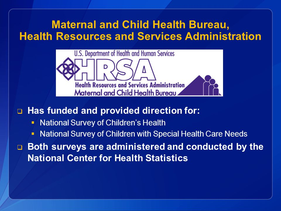Maternal and Child Health Bureau, Health Resources and Services Administration  Has funded and provided direction for:  National Survey of Children's Health  National Survey of Children with Special Health Care Needs  Both surveys are administered and conducted by the National Center for Health Statistics