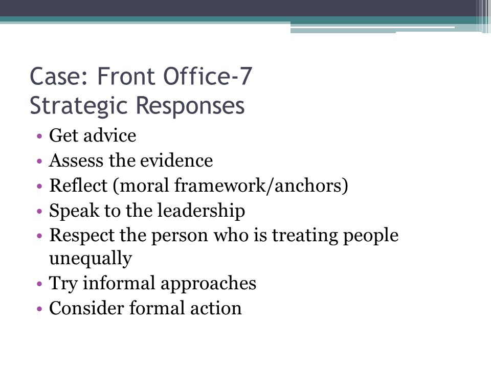 Case: Front Office-7 Strategic Responses Get advice Assess the evidence Reflect (moral framework/anchors) Speak to the leadership Respect the person who is treating people unequally Try informal approaches Consider formal action