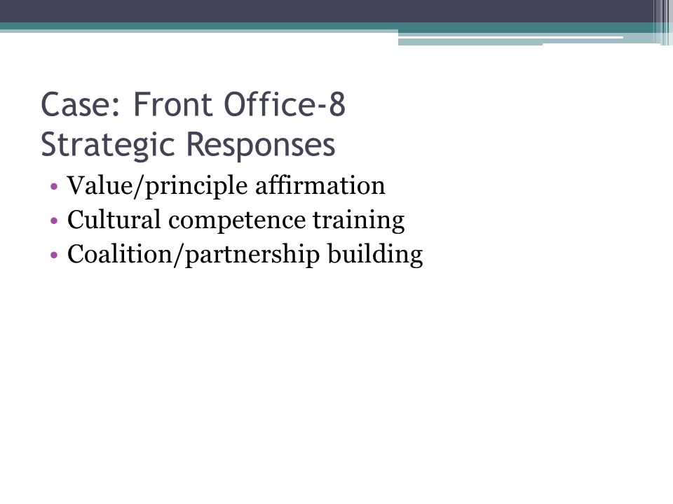 Case: Front Office-8 Strategic Responses Value/principle affirmation Cultural competence training Coalition/partnership building