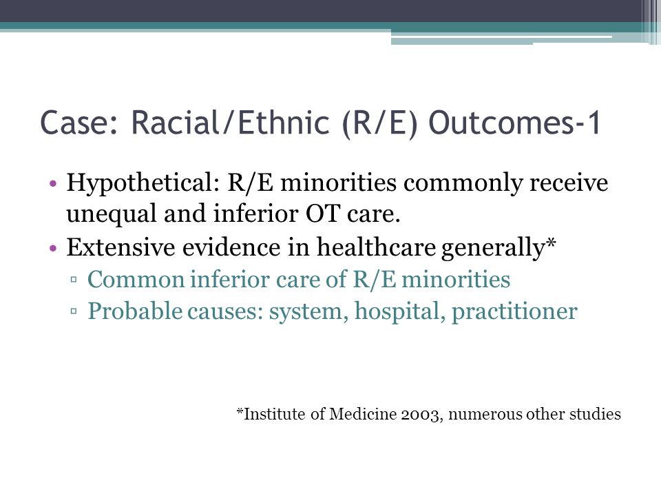 Case: Racial/Ethnic (R/E) Outcomes-1 Hypothetical: R/E minorities commonly receive unequal and inferior OT care. Extensive evidence in healthcare gene