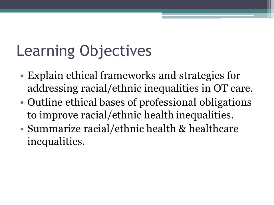 Learning Objectives Explain ethical frameworks and strategies for addressing racial/ethnic inequalities in OT care.