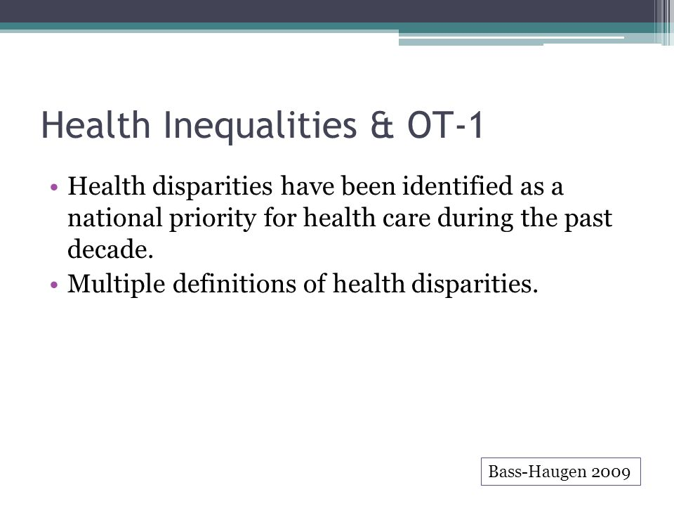 Health Inequalities & OT-1 Health disparities have been identified as a national priority for health care during the past decade. Multiple definitions
