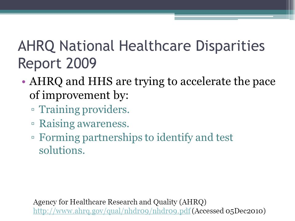 AHRQ National Healthcare Disparities Report 2009 AHRQ and HHS are trying to accelerate the pace of improvement by: ▫Training providers. ▫Raising aware