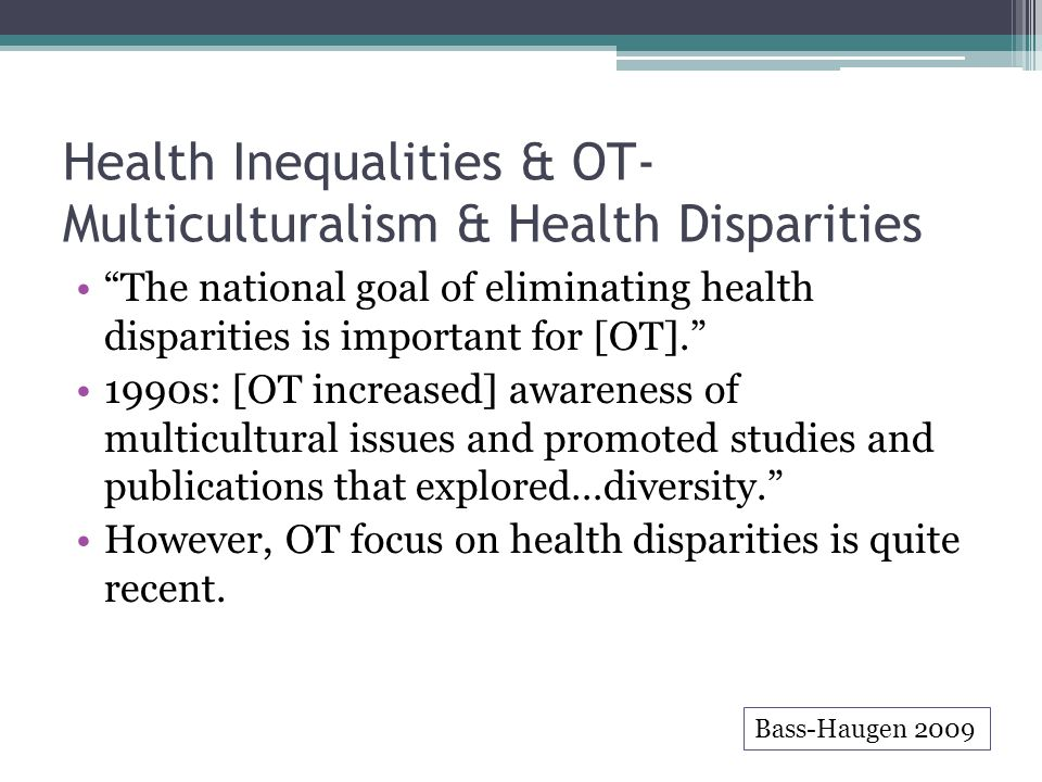 Health Inequalities & OT- Multiculturalism & Health Disparities The national goal of eliminating health disparities is important for [OT]. 1990s: [OT increased] awareness of multicultural issues and promoted studies and publications that explored…diversity. However, OT focus on health disparities is quite recent.