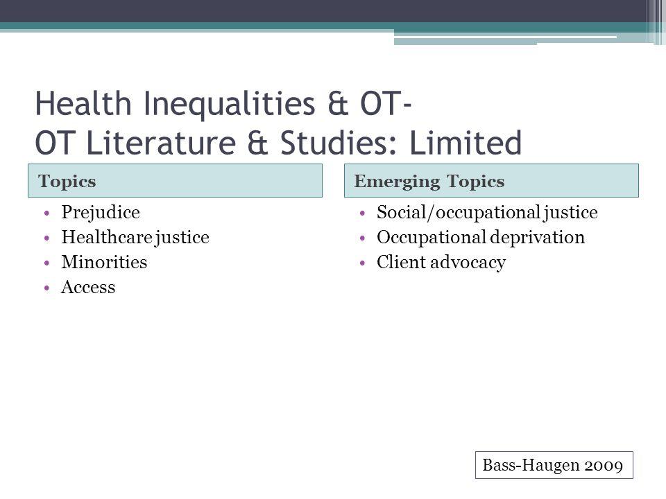 Health Inequalities & OT- OT Literature & Studies: Limited TopicsEmerging Topics Prejudice Healthcare justice Minorities Access Social/occupational justice Occupational deprivation Client advocacy Bass-Haugen 2009