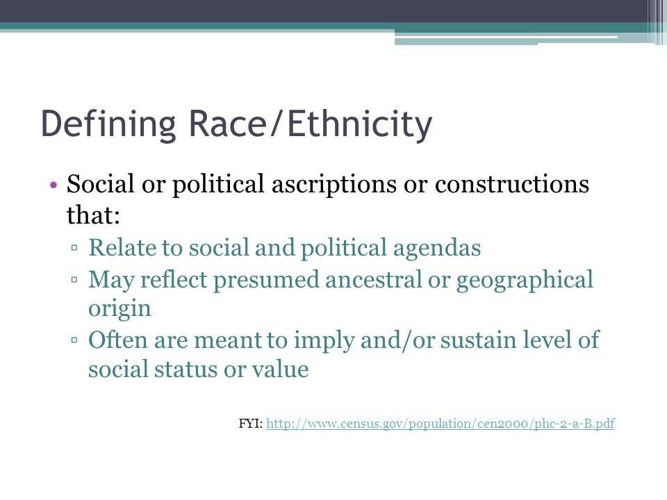 Defining Race/Ethnicity Social or political ascriptions or constructions that: ▫Relate to social and political agendas ▫May reflect presumed ancestral