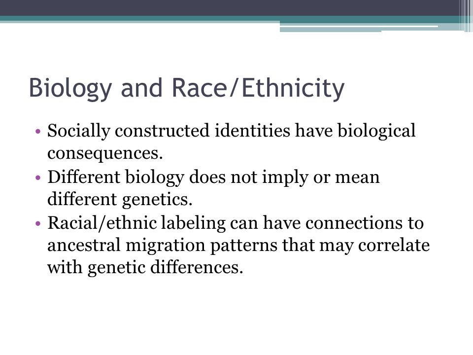 Biology and Race/Ethnicity Socially constructed identities have biological consequences.