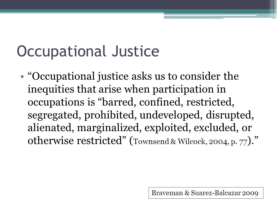 """Occupational Justice """"Occupational justice asks us to consider the inequities that arise when participation in occupations is """"barred, confined, restr"""