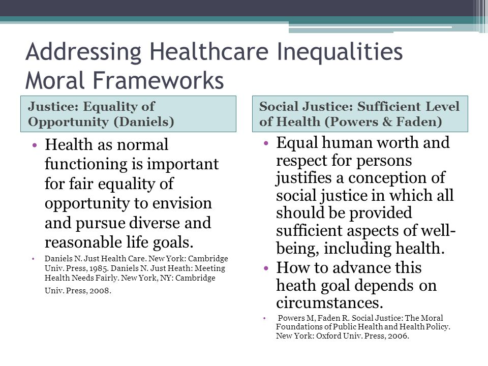 Addressing Healthcare Inequalities Moral Frameworks Justice: Equality of Opportunity (Daniels) Health as normal functioning is important for fair equality of opportunity to envision and pursue diverse and reasonable life goals.