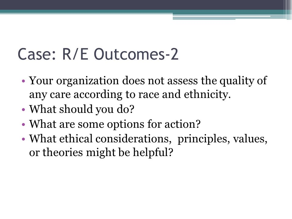 Case: R/E Outcomes-2 Your organization does not assess the quality of any care according to race and ethnicity. What should you do? What are some opti