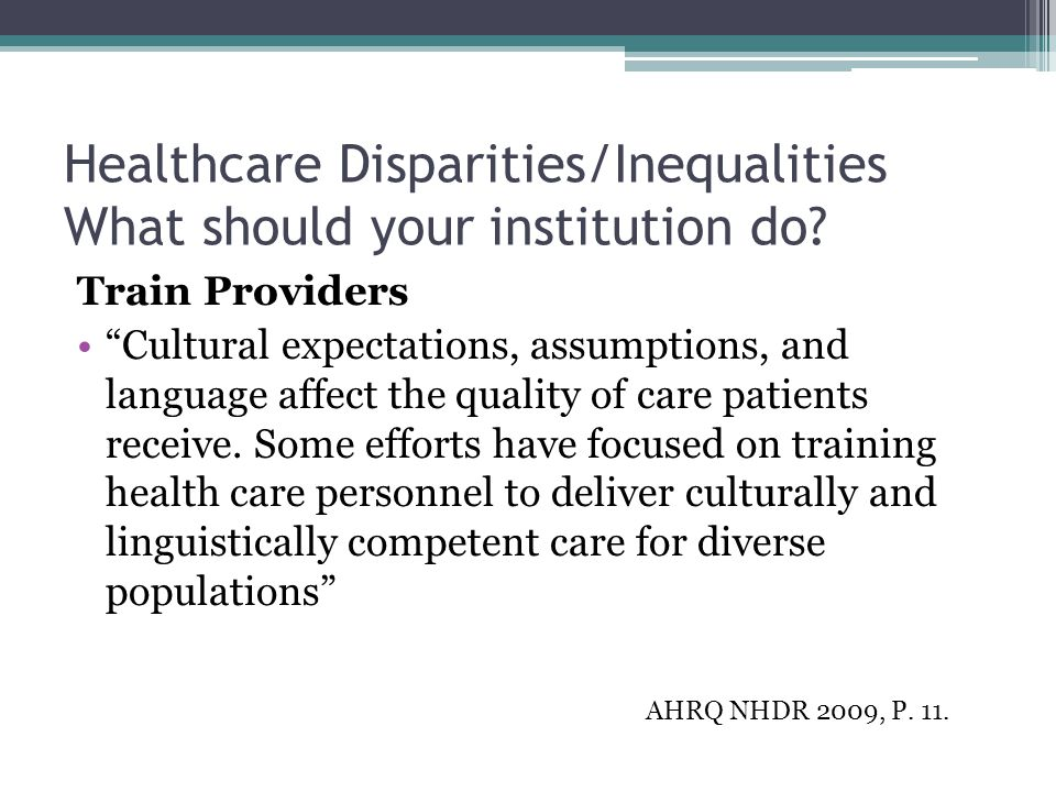 """Healthcare Disparities/Inequalities What should your institution do? Train Providers """"Cultural expectations, assumptions, and language affect the qual"""