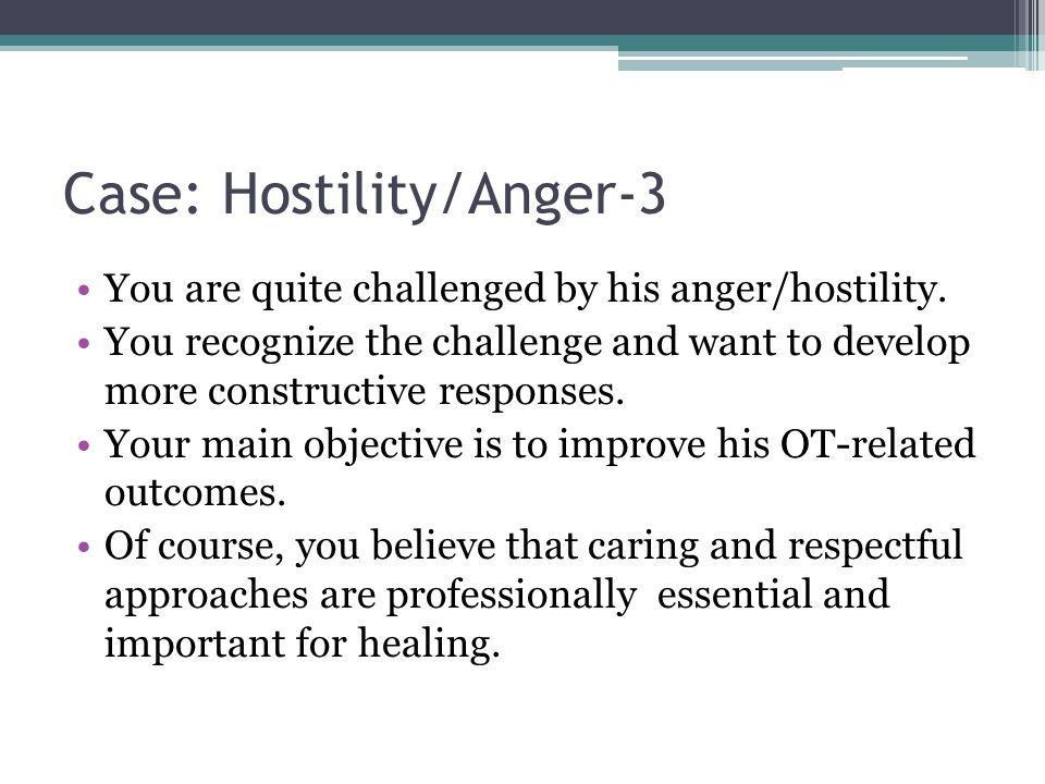 Case: Hostility/Anger-3 You are quite challenged by his anger/hostility. You recognize the challenge and want to develop more constructive responses.