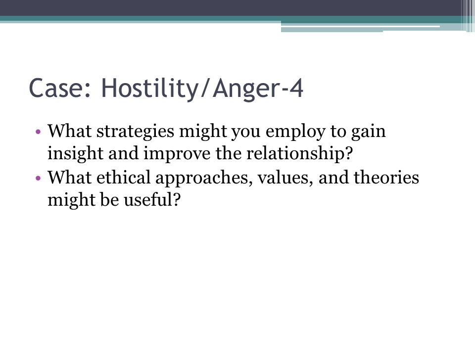 Case: Hostility/Anger-4 What strategies might you employ to gain insight and improve the relationship? What ethical approaches, values, and theories m