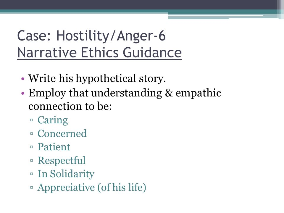 Case: Hostility/Anger-6 Narrative Ethics Guidance Write his hypothetical story.