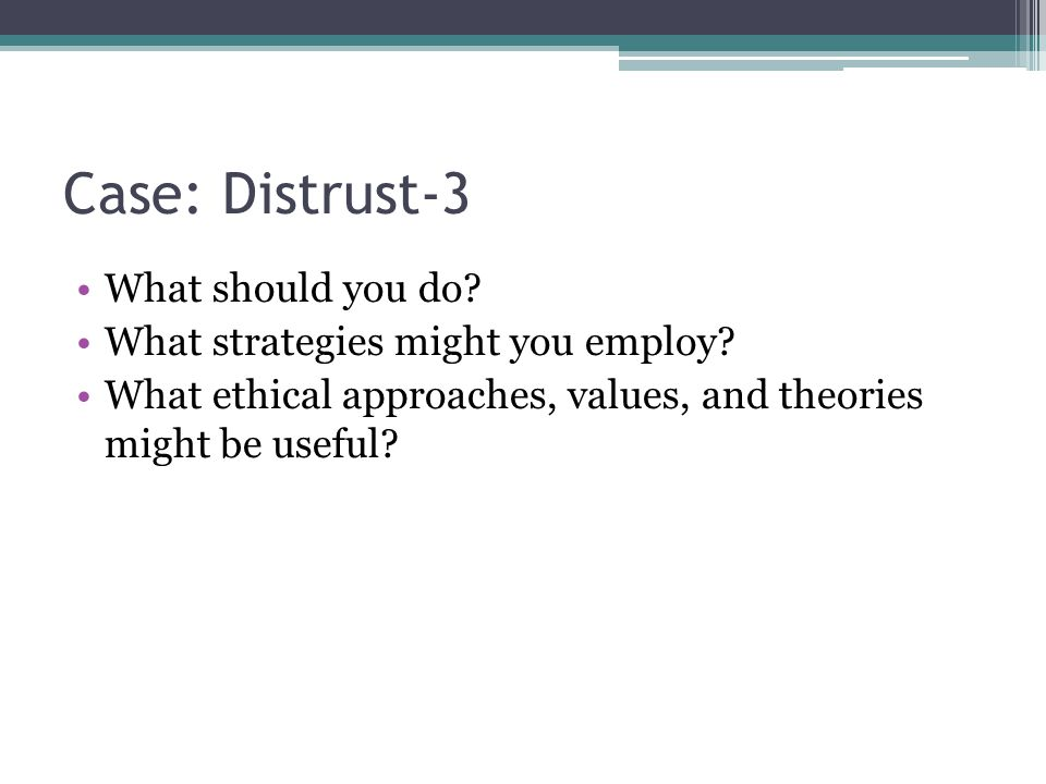 Case: Distrust-3 What should you do? What strategies might you employ? What ethical approaches, values, and theories might be useful?