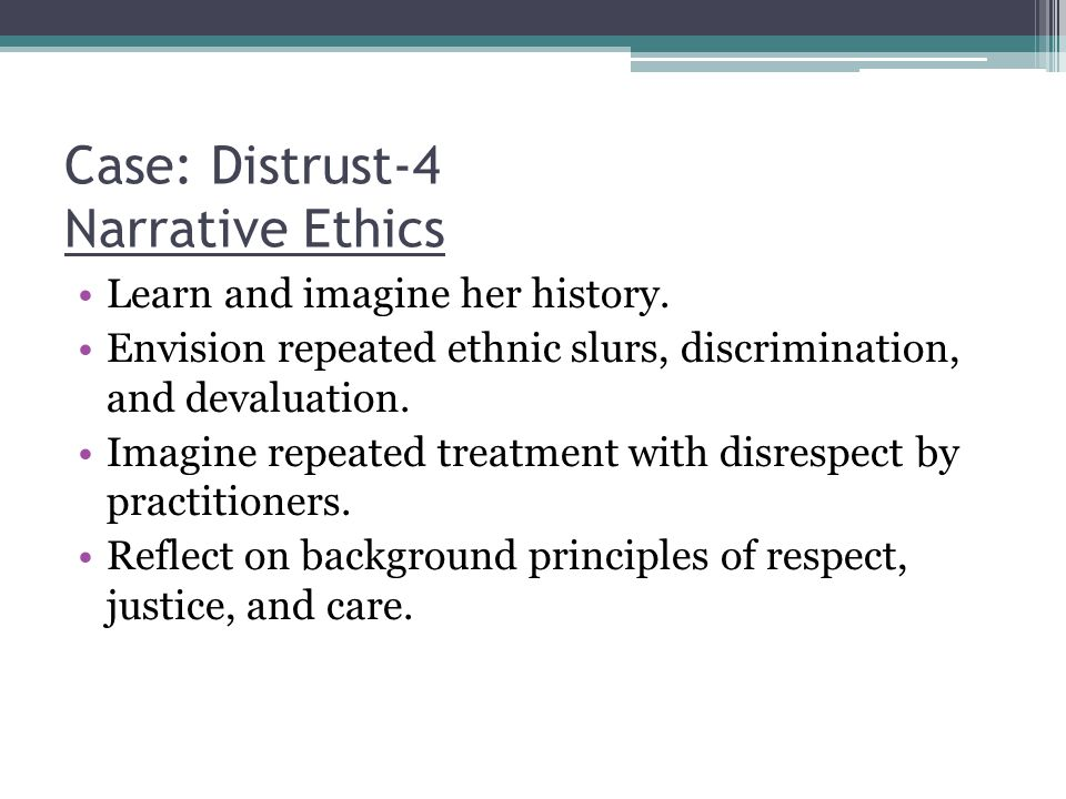 Case: Distrust-4 Narrative Ethics Learn and imagine her history. Envision repeated ethnic slurs, discrimination, and devaluation. Imagine repeated tre