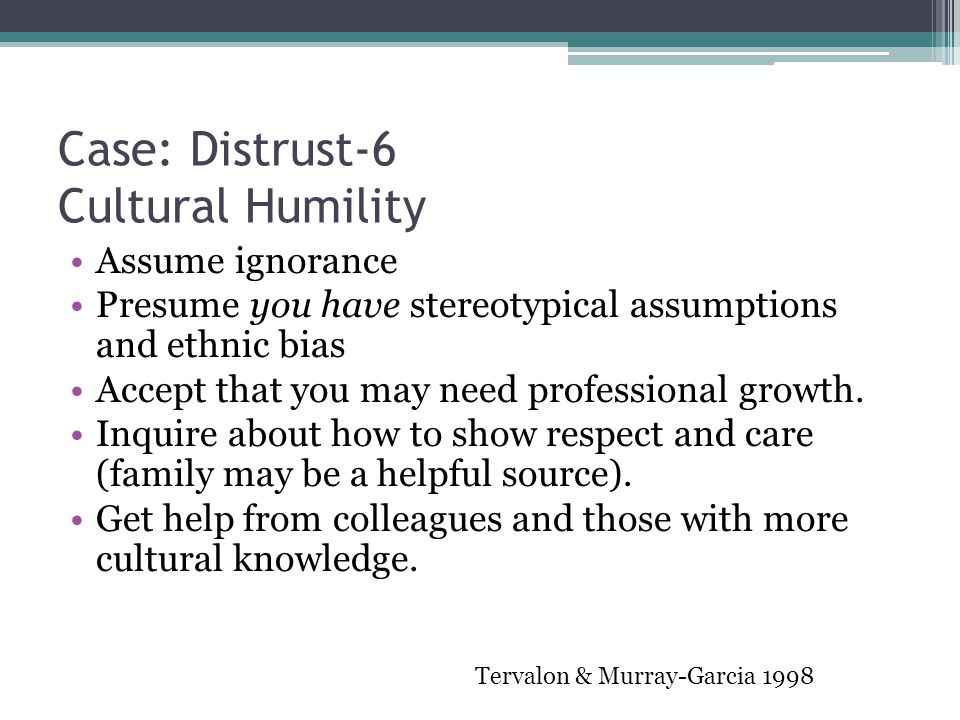 Case: Distrust-6 Cultural Humility Assume ignorance Presume you have stereotypical assumptions and ethnic bias Accept that you may need professional g
